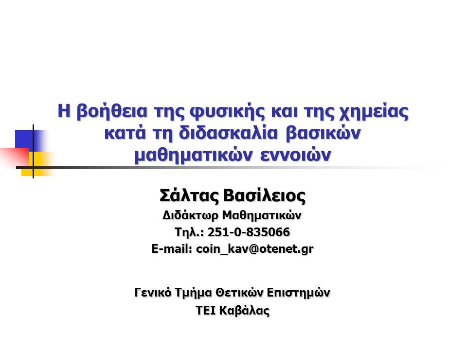 Η βοήθεια της φυσικής και της χημείας κατά τη διδασκαλία βασικών μαθηματικών εννοιών Σάλτας Βασίλειος Διδάκτωρ Μαθηματικών Τηλ.: 251-0-835066 E-mail: