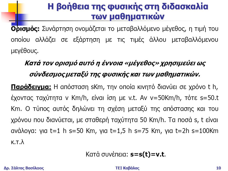 Δρ. Σάλτας ΒασίλειοςΤΕΙ Καβάλας10 Η βοήθεια της φυσικής στη διδασκαλία των μαθηματικών Ορισμός: Ορισμός: Συνάρτηση ονομάζεται το μεταβαλλόμενο μέγεθος