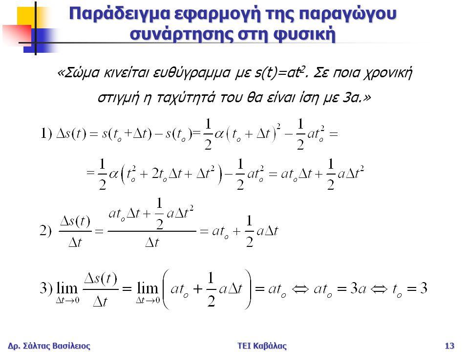 Δρ. Σάλτας ΒασίλειοςΤΕΙ Καβάλας13 Παράδειγμα εφαρμογή της παραγώγου συνάρτησης στη φυσική «Σώμα κινείται ευθύγραμμα με s(t)=αt 2. Σε ποια χρονική στιγ