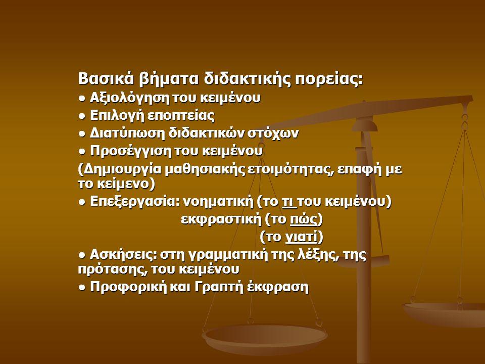 Βασικά βήματα διδακτικής πορείας: ● Αξιολόγηση του κειμένου ● Επιλογή εποπτείας ● Διατύπωση διδακτικών στόχων ● Προσέγγιση του κειμένου (Δημιουργία μαθησιακής ετοιμότητας, επαφή με το κείμενο) ● Επεξεργασία: νοηματική (το τι του κειμένου) εκφραστική (το πώς) εκφραστική (το πώς) (το γιατί) (το γιατί) ● Ασκήσεις: στη γραμματική της λέξης, της πρότασης, του κειμένου ● Προφορική και Γραπτή έκφραση