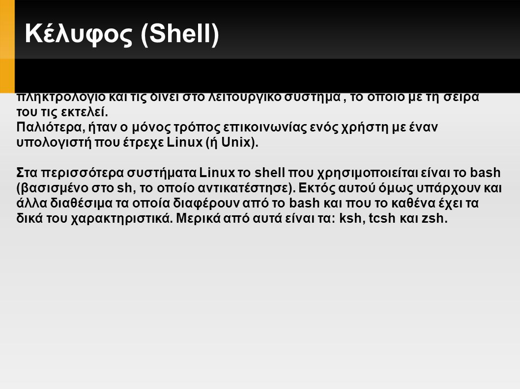 Κέλυφος (Shell) Το κέλυφος (shell) είναι ένα πρόγραμμα που παίρνει εντολές από το πληκτρολόγιο και τις δίνει στο λειτουργικό σύστημα, το οποίο με τη σειρά του τις εκτελεί.