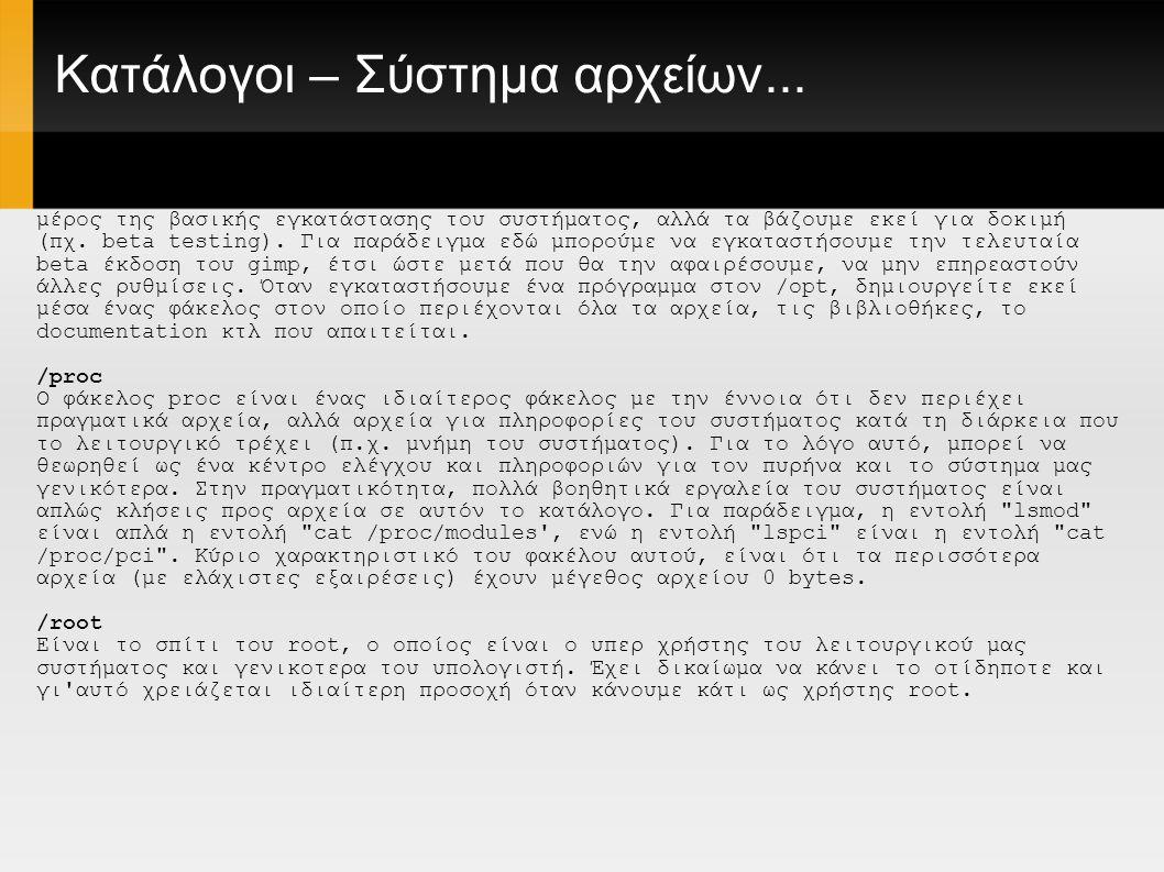 Διάφορες εντολές Εντολές διαχείρισης αρχείων ls παρουσίαση των αρχείων ενός φακέλου ls -al προσαρμοσμένη παρουσίαση των αρχείων ενός φακέλου με τα κρυφά αρχεία cd dir αλλαγή του ενεργού φακέλου στο φάκελο dir cd αλλαγή ενεργού φακέλου στο φάκελο home pwd εμφάνιση του ενεργού φακέλου mkdir dir δημιουργία φακέλου με το όνομα dir rmdir διαγραφή του φακέλου dir (Προσοχή στη χρήση της με sudo) rm file διαγραφή του αρχείου file rm -r dir διαγραφή του φακέλου dir (Προσοχή στη χρήση της με sudo) rm -f file αναγκαστική διαγραφή του αρχείου file (Προσοχή στη χρήση της με sudo) rm -rf dir αναγκαστική διαγραφή του φακέλου dir (ΜΕΓΑΛΗ Προσοχή στη χρήση της με sudo) cp file1 file2 αντιγραφή του αρχείου file1 στο αρχείο file2 cp -r dir1 dir2 αντιγραφή του φακέλου dir1 στο φάκελο dir2, εάν ο φάκελος dir2 δεν υπάρχει τον δημιουργεί mv file1 file2 μετονομασία ή μεταφορά αρχείου file1 στο file2, αν το file2 είναι υπαρκτός φάκελος τότε μεταφέρεται το file1 στο φάκελο file2 ln -s file link δημιουργία συμβολικού συνδέσμου link στο αρχείο file touch file δημιουργία ή ανανέωση του αρχείου file cat > file τοποθέτηση της στάνταρ είσοδου στο αρχείο file more file εμφάνιση των περιεχόμενων του αρχείου file head file εμφάνιση των 10 πρώτων γραμμών του αρχείου file tail file εμφάνιση των 10 τελευταίων γραμμών του αρχείου file tail -f file εμφάνιση των περιεχομένων του αρχείου file καθώς αυτό μεγαλώνει αρχίζοντας από τις 10 τελευταίες γραμμές