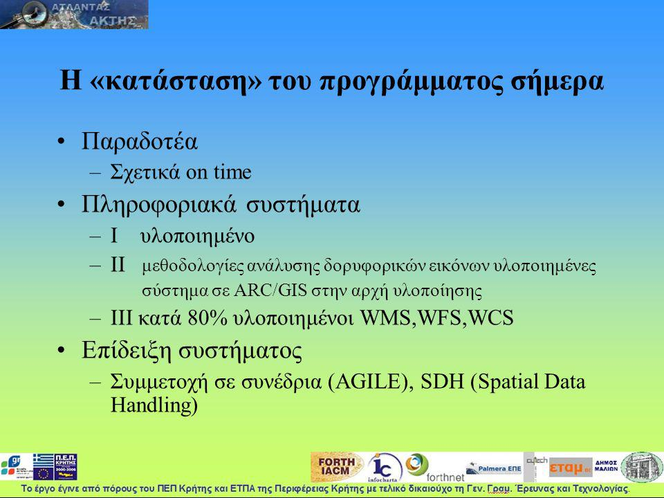 Η «κατάσταση» του προγράμματος σήμερα Παραδοτέα –Σχετικά on time Πληροφοριακά συστήματα –Ι υλοποιημένο –ΙΙ μεθοδολογίες ανάλυσης δορυφορικών εικόνων υλοποιημένες σύστημα σε ARC/GIS στην αρχή υλοποίησης –ΙΙΙ κατά 80% υλοποιημένοι WMS,WFS,WCS Επίδειξη συστήματος –Συμμετοχή σε συνέδρια (AGILE), SDH (Spatial Data Handling)