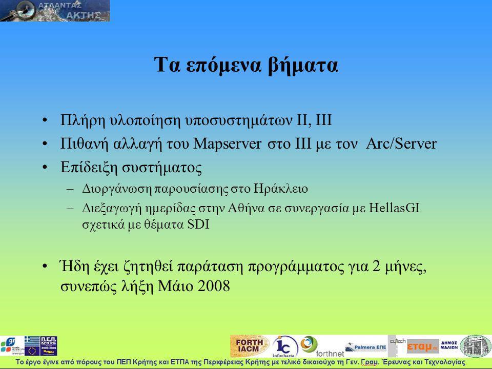 Τα επόμενα βήματα Πλήρη υλοποίηση υποσυστημάτων ΙΙ, ΙΙΙ Πιθανή αλλαγή του Mapserver στο ΙΙΙ με τον Arc/Server Επίδειξη συστήματος –Διοργάνωση παρουσίασης στο Ηράκλειο –Διεξαγωγή ημερίδας στην Αθήνα σε συνεργασία με HellasGI σχετικά με θέματα SDI Ήδη έχει ζητηθεί παράταση προγράμματος για 2 μήνες, συνεπώς λήξη Μάιο 2008