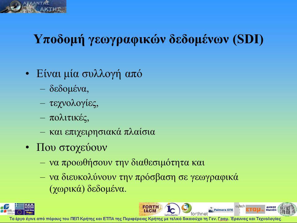 Υποδομή γεωγραφικών δεδομένων (SDI) Είναι μία συλλογή από –δεδομένα, –τεχνολογίες, –πολιτικές, –και επιχειρησιακά πλαίσια Που στοχεύουν –να προωθήσουν την διαθεσιμότητα και –να διευκολύνουν την πρόσβαση σε γεωγραφικά (χωρικά) δεδομένα.