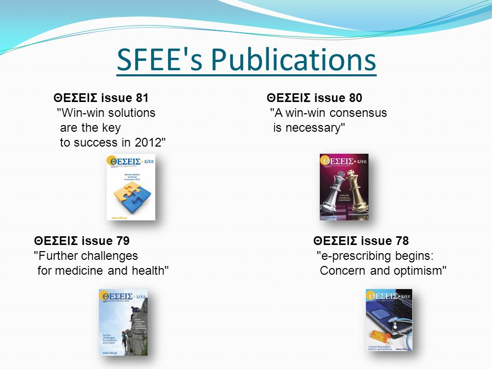 SFEE s Publications ΘΕΣΕΙΣ issue 80 A win-win consensus is necessary ΘΕΣΕΙΣ issue 81 Win-win solutions are the key to success in 2012 ΘΕΣΕΙΣ issue 79 Further challenges for medicine and health ΘΕΣΕΙΣ issue 78 e-prescribing begins: Concern and optimism