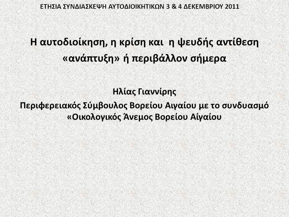 ΕΤΗΣΙΑ ΣΥΝΔΙΑΣΚΕΨΗ ΑΥΤΟΔΙΟΙΚΗΤΙΚΩΝ 3 & 4 ΔΕΚΕΜΒΡΙΟΥ 2011 Η αυτοδιοίκηση, η κρίση και η ψευδής αντίθεση «ανάπτυξη» ή περιβάλλον σήμερα Ηλίας Γιαννίρης Περιφερειακός Σύμβουλος Βορείου Αιγαίου με το συνδυασμό «Οικολογικός Άνεμος Βορείου Αίγαίου
