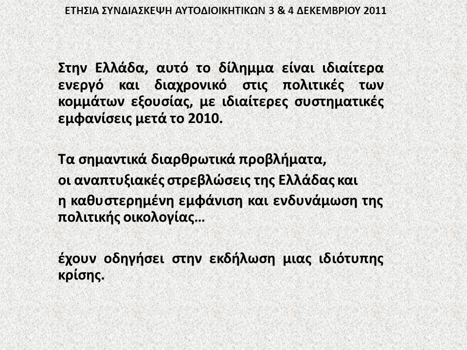 ΕΤΗΣΙΑ ΣΥΝΔΙΑΣΚΕΨΗ ΑΥΤΟΔΙΟΙΚΗΤΙΚΩΝ 3 & 4 ΔΕΚΕΜΒΡΙΟΥ 2011 Στην Ελλάδα, αυτό το δίλημμα είναι ιδιαίτερα ενεργό και διαχρονικό στις πολιτικές των κομμάτων εξουσίας, με ιδιαίτερες συστηματικές εμφανίσεις μετά το 2010.