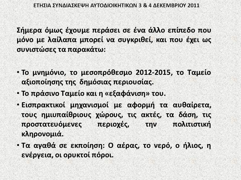 ΕΤΗΣΙΑ ΣΥΝΔΙΑΣΚΕΨΗ ΑΥΤΟΔΙΟΙΚΗΤΙΚΩΝ 3 & 4 ΔΕΚΕΜΒΡΙΟΥ 2011 Σήμερα όμως έχουμε περάσει σε ένα άλλο επίπεδο που μόνο με λαίλαπα μπορεί να συγκριθεί, και που έχει ως συνιστώσες τα παρακάτω: Το μνημόνιο, το μεσοπρόθεσμο 2012-2015, το Ταμείο αξιοποίησης της δημόσιας περιουσίας.