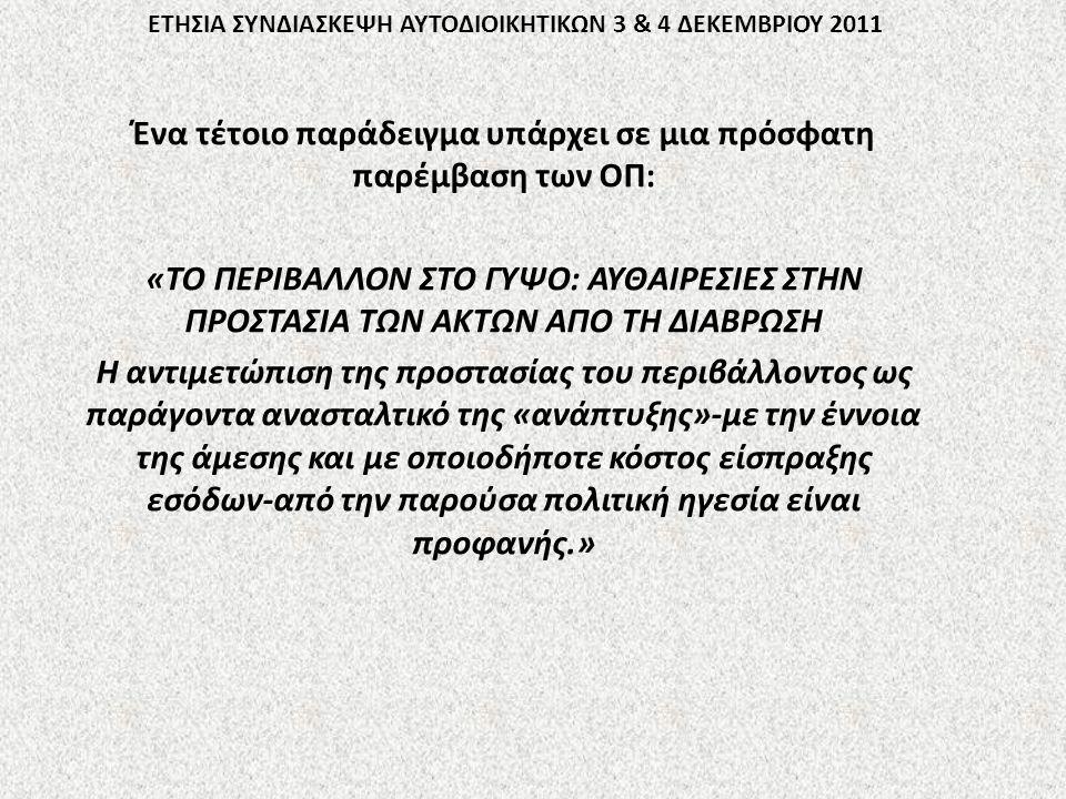 ΕΤΗΣΙΑ ΣΥΝΔΙΑΣΚΕΨΗ ΑΥΤΟΔΙΟΙΚΗΤΙΚΩΝ 3 & 4 ΔΕΚΕΜΒΡΙΟΥ 2011 Ένα τέτοιο παράδειγμα υπάρχει σε μια πρόσφατη παρέμβαση των ΟΠ: «ΤΟ ΠΕΡΙΒΑΛΛΟΝ ΣΤΟ ΓΥΨΟ: ΑΥΘΑΙΡΕΣΙΕΣ ΣΤΗΝ ΠΡΟΣΤΑΣΙΑ ΤΩΝ ΑΚΤΩΝ ΑΠΟ ΤΗ ΔΙΑΒΡΩΣΗ Η αντιμετώπιση της προστασίας του περιβάλλοντος ως παράγοντα ανασταλτικό της «ανάπτυξης»-με την έννοια της άμεσης και με οποιοδήποτε κόστος είσπραξης εσόδων-από την παρούσα πολιτική ηγεσία είναι προφανής.»