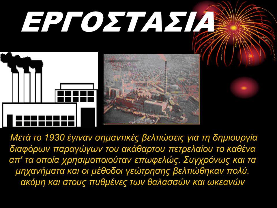 ΕΡΓΟΣΤΑΣΙΑ λάδι, το οποίο συναντάτε. Μετά το 1930 έγιναν σημαντικές βελτιώσεις για τη δημιουργία διαφόρων παραγώγων του ακάθαρτου πετρελαίου το καθένα