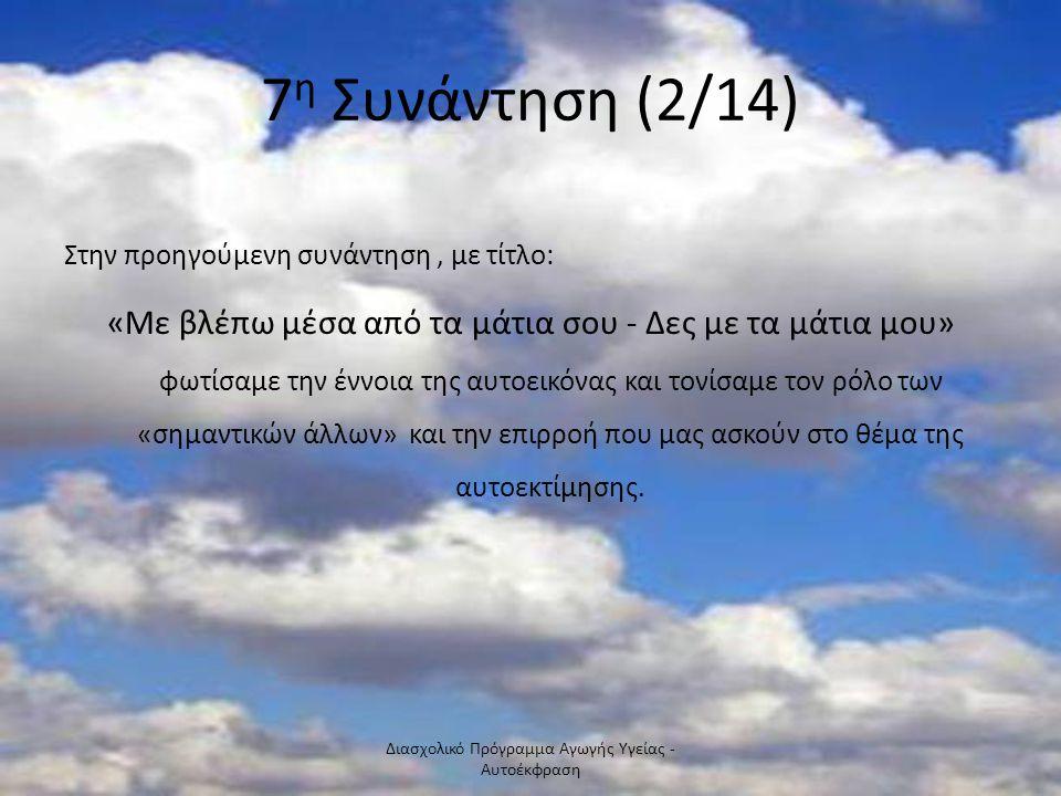 7 η Συνάντηση (2/14) Στην προηγούμενη συνάντηση, με τίτλο: «Με βλέπω μέσα από τα μάτια σου - Δες με τα μάτια μου» φωτίσαμε την έννοια της αυτοεικόνας