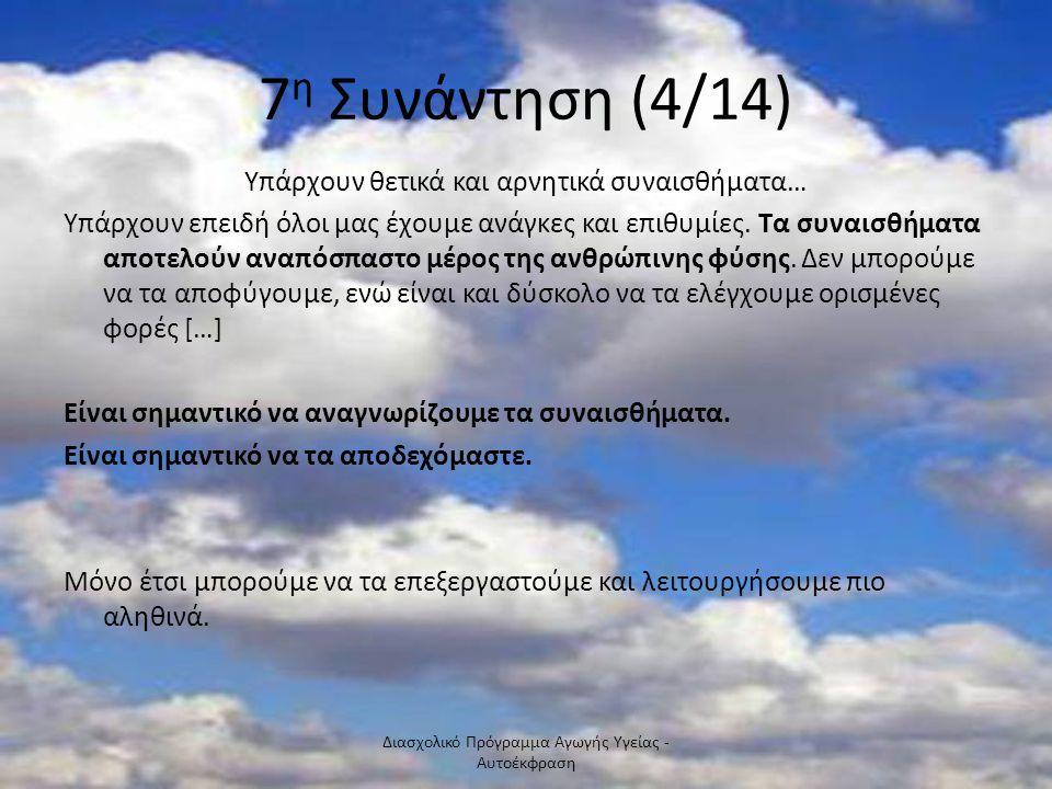 7 η Συνάντηση (4/14) Υπάρχουν θετικά και αρνητικά συναισθήματα… Υπάρχουν επειδή όλοι μας έχουμε ανάγκες και επιθυμίες. Τα συναισθήματα αποτελούν αναπό