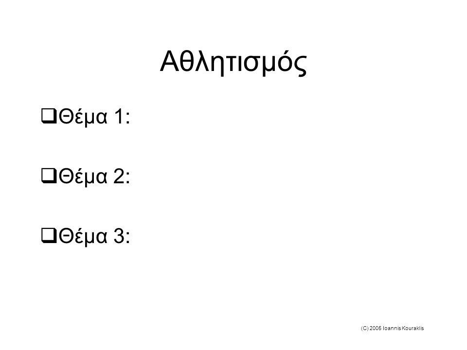(C) 2005 Ioannis Kouraklis Αθλητισμός  Θέμα 1:  Θέμα 2:  Θέμα 3: