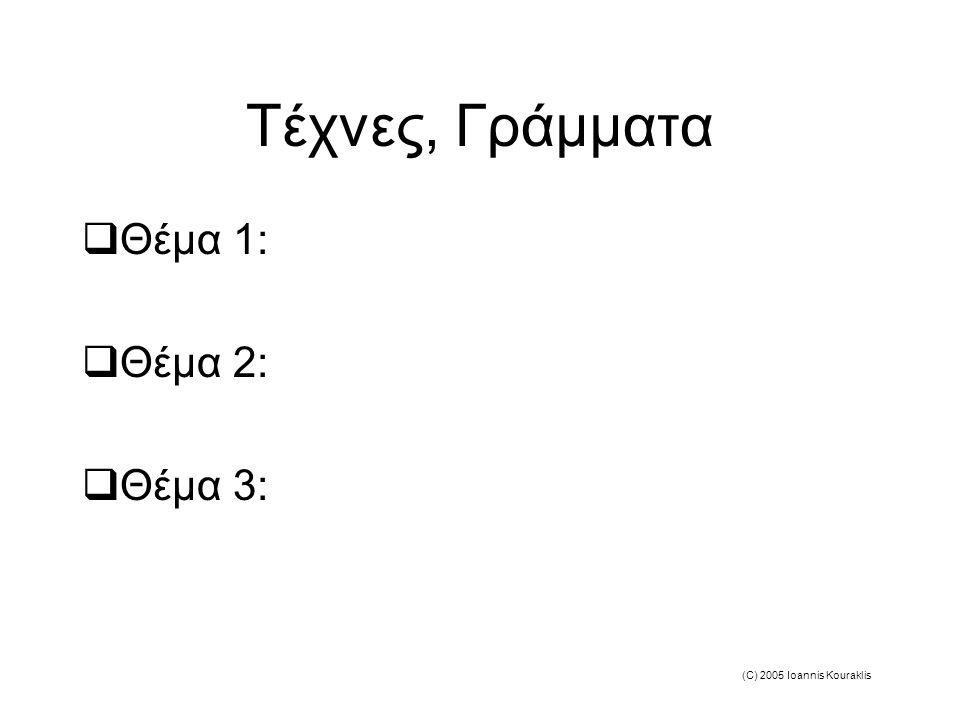 (C) 2005 Ioannis Kouraklis Τέχνες, Γράμματα  Θέμα 1:  Θέμα 2:  Θέμα 3: