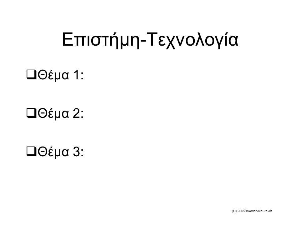 (C) 2005 Ioannis Kouraklis Επιστήμη-Τεχνολογία  Θέμα 1:  Θέμα 2:  Θέμα 3: