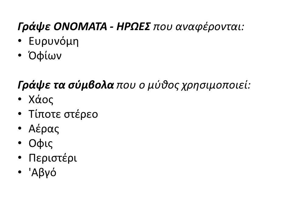Γράψε ΟΝΟΜΑΤΑ - ΗΡΩΕΣ που αναφέρονται: Ευρυνόμη Όφίων Γράψε τα σύμβολα που ο μύθος χρησιμοποιεί: Χάος Τίποτε στέρεο Αέρας Οφις Περιστέρι Αβγό