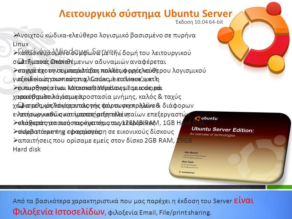 Λειτουργικό σύστημα Ubuntu Server Έκδοση 10.04 64-bit  Ανοιχτού κώδικα-ελεύθερο λογισμικό βασισμένο σε πυρήνα Linux  κατασκευασμένο σύμφωνα με την δομή του λειτουργικού συστήματος Debian  επιτρέπει την εγκατάσταση πακέτων μη ελεύθερου λογισμικού για ειδικούς σκοπούς π.χ.