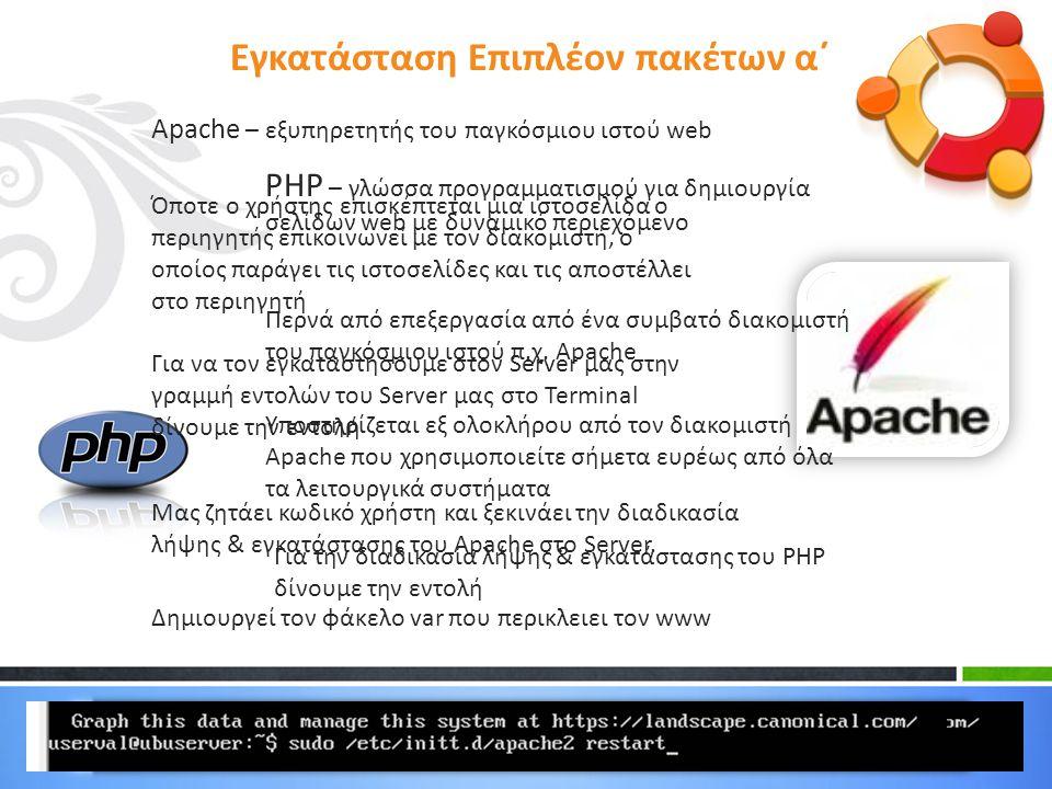 Εγκατάσταση Επιπλέον πακέτων α΄ Apache – εξυπηρετητής του παγκόσμιου ιστού web Όποτε ο χρήστης επισκέπτεται μια ιστοσελίδα ο περιηγητής επικοινωνεί με τον διακομιστή, ο οποίος παράγει τις ιστοσελίδες και τις αποστέλλει στο περιηγητή Για να τον εγκαταστήσουμε στον Server μας στην γραμμή εντολών του Server μας στο Terminal δίνουμε την εντολή Μας ζητάει κωδικό χρήστη και ξεκινάει την διαδικασία λήψης & εγκατάστασης του Apache στο Server.