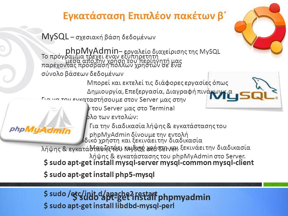 MySQL – σχεσιακή βάση δεδομένων Το πρόγραμμα τρέχει έναν εξυπηρετητή παρέχοντας πρόσβαση πολλών χρηστών σε ένα σύνολο βάσεων δεδομένων Για να τον εγκαταστήσουμε στον Server μας στην γραμμή εντολών του Server μας στο Terminal δίνουμε το σύνολο των εντολών: Μας ζητάει κωδικό χρήστη και ξεκινάει την διαδικασία λήψης & εγκατάστασης του MySQL στο Server.