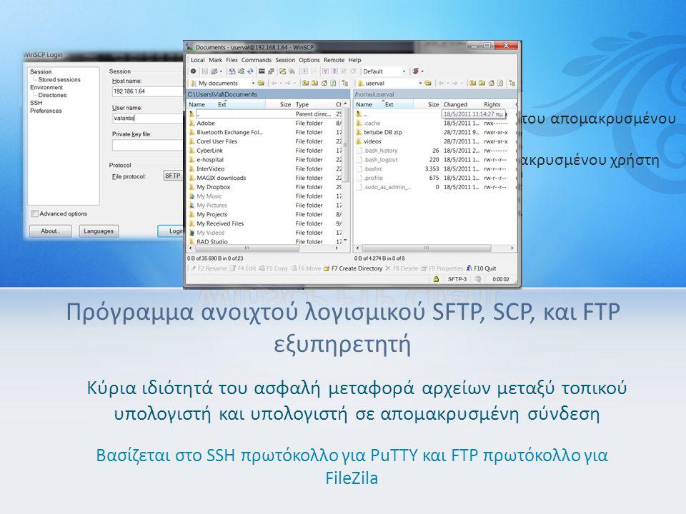 Πρόγραμμα ανοιχτού λογισμικού SFTP, SCP, και FTP εξυπηρετητή Κύρια ιδιότητά του ασφαλή μεταφορά αρχείων μεταξύ τοπικού υπολογιστή και υπολογιστή σε απομακρυσμένη σύνδεση Βασίζεται στο SSH πρωτόκολλο για PuTTY και FTP πρωτόκολλο για FileZila Καρτέλα Log in Host name: βάζουμε την IP του απομακρυσμένου υπολογιστή User name: το όνομα απομακρυσμένου χρήστη Password: το κωδικό του > Login