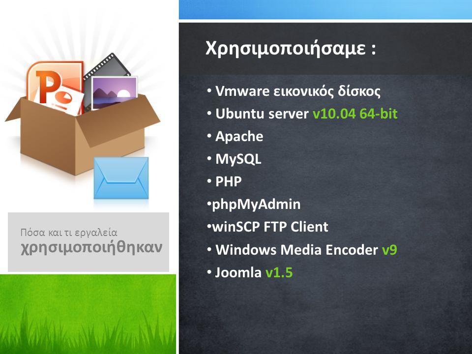 Vmware εικονικός δίσκος Ubuntu server v10.04 64-bit Apache MySQL PHP phpMyAdmin winSCP FTP Client Windows Media Encoder v9 Joomla v1.5 Χρησιμοποιήσαμε : Πόσα και τι εργαλεία χρησιμοποιήθηκαν