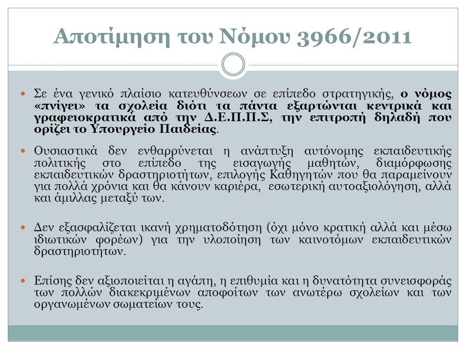 Αποτίμηση του Νόμου 3966/2011 Σε ένα γενικό πλαίσιο κατευθύνσεων σε επίπεδο στρατηγικής, ο νόμος «πνίγει» τα σχολεία διότι τα πάντα εξαρτώνται κεντρικά και γραφειοκρατικά από την Δ.Ε.Π.Π.Σ, την επιτροπή δηλαδή που ορίζει το Υπουργείο Παιδείας.