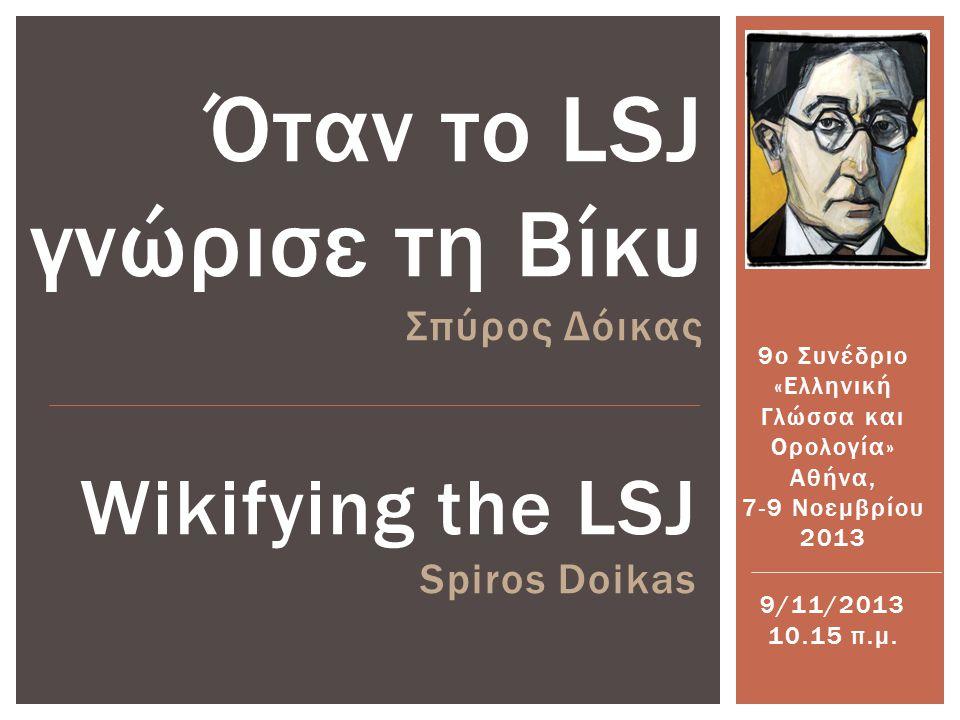 Wikifying the LSJ Spiros Doikas Όταν το LSJ γνώρισε τη Βίκυ Σπύρος Δόικας 9ο Συνέδριο «Ελληνική Γλώσσα και Ορολογία» Αθήνα, 7-9 Νοεμβρίου 2013 9/11/2013 10.15 π.μ.