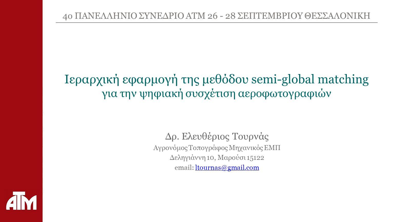 4ο ΠΑΝΕΛΛΗΝΙΟ ΣΥΝΕΔΡΙΟ ΑΤΜ 26 - 28 ΣΕΠΤΕΜΒΡΙΟΥ ΘΕΣΣΑΛΟΝΙΚΗ Ιεραρχική εφαρμογή της μεθόδου semi-global matching για την ψηφιακή συσχέτιση αεροφωτογραφιών Δρ.