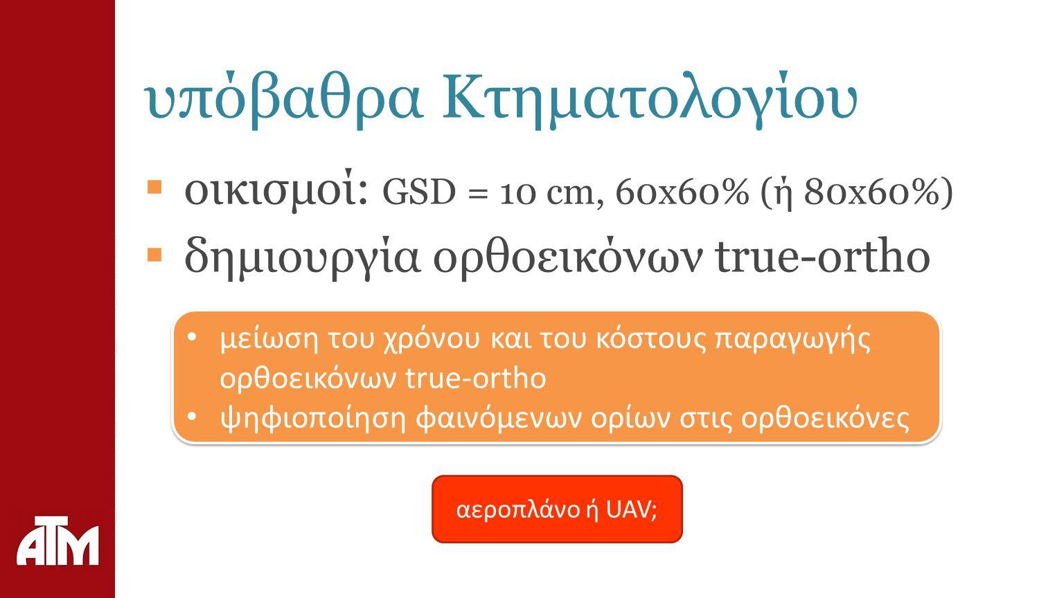 υπόβαθρα Κτηματολογίου  οικισμοί: GSD = 10 cm, 60x60% (ή 80x60%)  δημιουργία ορθοεικόνων true-ortho μείωση του χρόνου και του κόστους παραγωγής ορθοεικόνων true-ortho ψηφιοποίηση φαινόμενων ορίων στις ορθοεικόνες μείωση του χρόνου και του κόστους παραγωγής ορθοεικόνων true-ortho ψηφιοποίηση φαινόμενων ορίων στις ορθοεικόνες αεροπλάνο ή UAV;