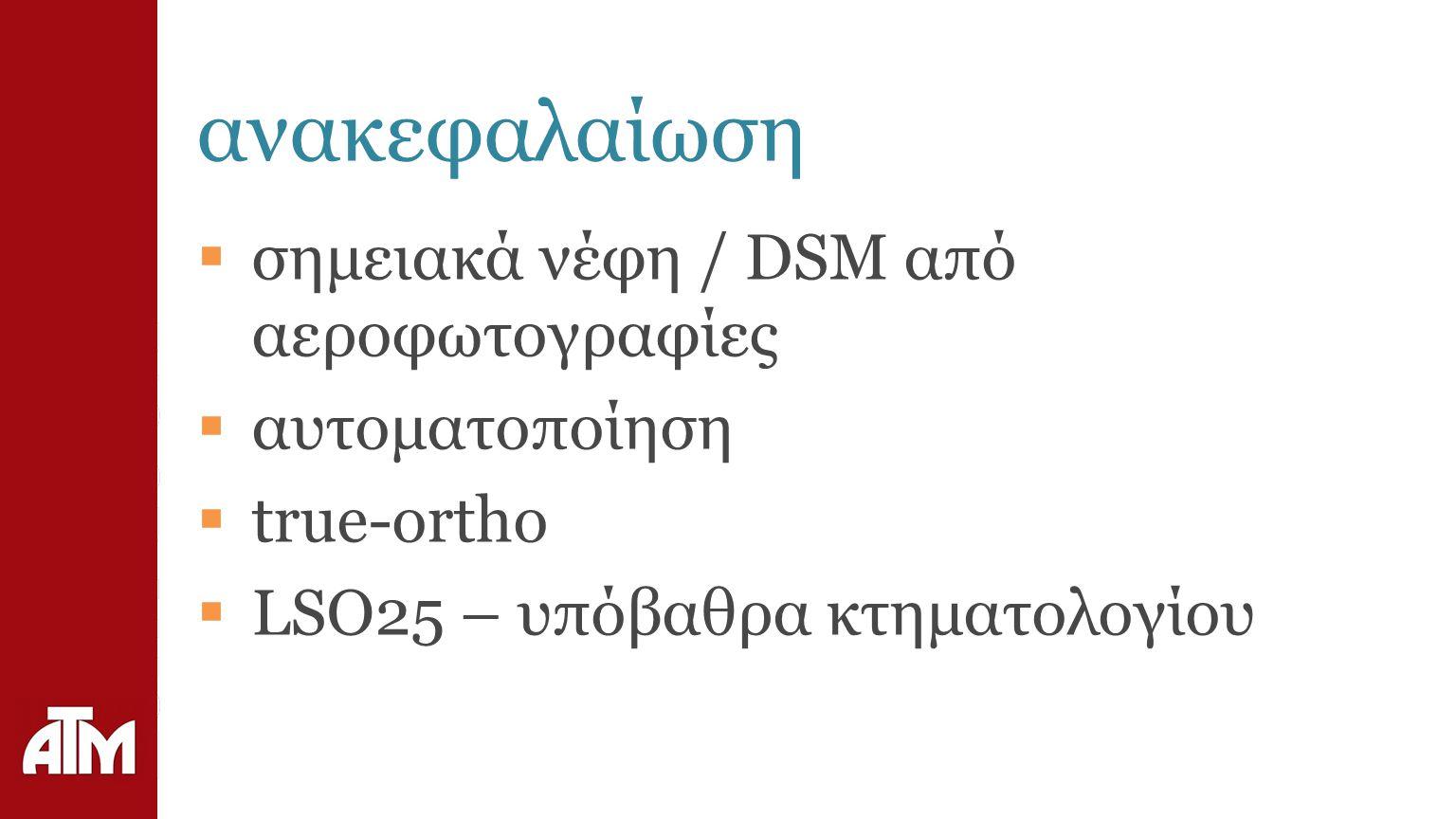 ανακεφαλαίωση  σημειακά νέφη / DSM από αεροφωτογραφίες  αυτοματοποίηση  true-ortho  LSO25 – υπόβαθρα κτηματολογίου