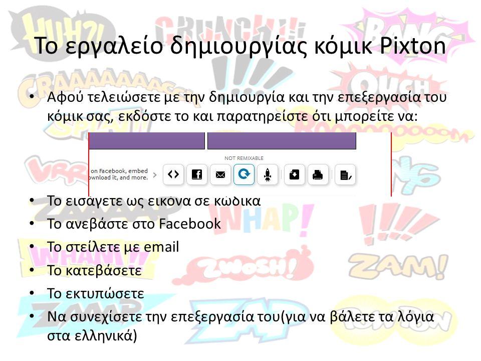Το εργαλείο δημιουργίας κόμικ Pixton Αφού τελειώσετε με την δημιουργία και την επεξεργασία του κόμικ σας, εκδόστε το και παρατηρείστε ότι μπορείτε να: Το εισάγετε ως εικόνα σε κώδικα Το ανεβάστε στο Facebook Το στείλετε με email Το κατεβάσετε Το εκτυπώσετε Να συνεχίσετε την επεξεργασία του(για να βάλετε τα λόγια στα ελληνικά)