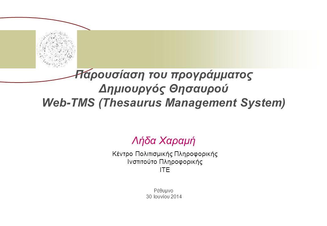 Παρουσίαση του προγράμματος Δημιουργός Θησαυρού Web-TMS (Thesaurus Management System) Λήδα Χαραμή Κέντρο Πολιτισμικής Πληροφορικής Ινστιτούτο Πληροφορικής ΙΤΕ Ρέθυμνο 30 Ιουνίου 2014