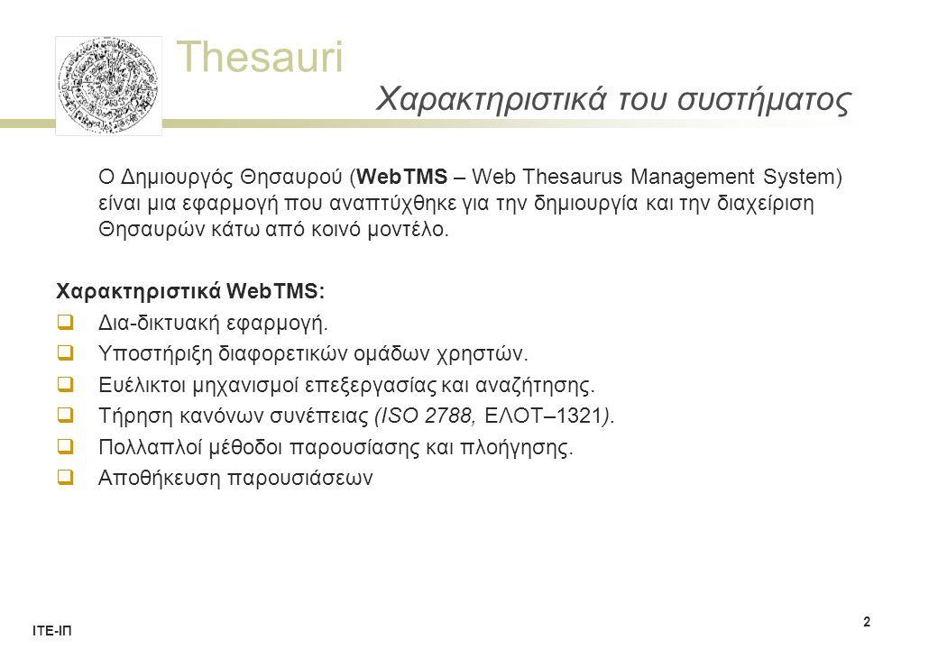 Thesauri ΙΤΕ-ΙΠ Χαρακτηριστικά του συστήματος Χαρακτηριστικά WebTMS (συνέχεια)  Προβολή στατιστικών στοιχείων  Εισαγωγή–Εξαγωγή δεδομένων από/σε XML  Δημιουργία / αντιγραφή / συγχώνευση και διαγραφή θησαυρών  Δημιουργία / επαναφορά αντιγράφων ασφαλείας  Δυνατότητα ενσωμάτωσης σε συστήματα ανάκτησης πληροφοριών  Μηχανισμοί κλειδώματος για την προστασία του συστήματος.