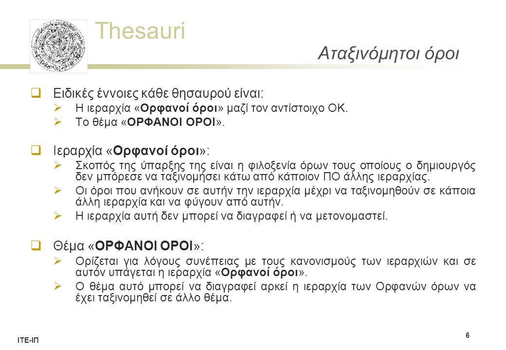 Thesauri ΙΤΕ-ΙΠ Αταξινόμητοι όροι 6  Ειδικές έννοιες κάθε θησαυρού είναι:  Η ιεραρχία «Ορφανοί όροι» μαζί τον αντίστοιχο ΟΚ.