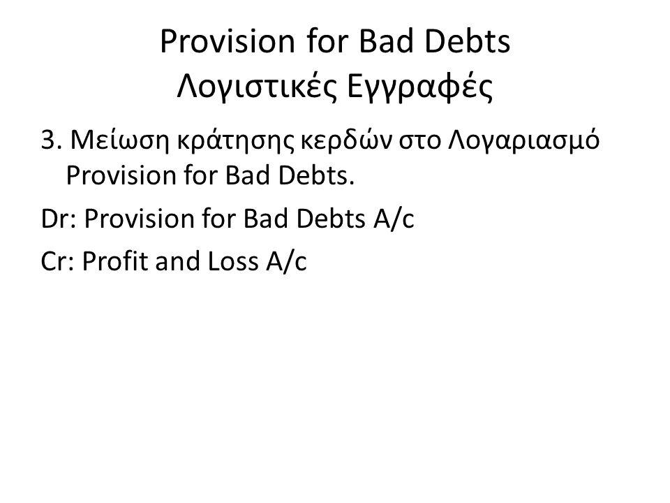 Provision for Bad Debts Λογιστικές Εγγραφές 3. Μείωση κράτησης κερδών στο Λογαριασμό Provision for Bad Debts. Dr: Provision for Bad Debts A/c Cr: Prof