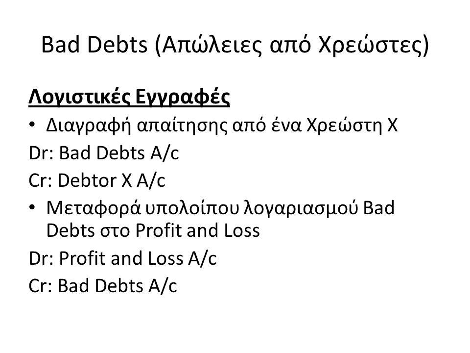 Bad Debts (Απώλειες από Χρεώστες) Λογιστικές Εγγραφές Διαγραφή απαίτησης από ένα Χρεώστη X Dr: Bad Debts A/c Cr: Debtor X A/c Μεταφορά υπολοίπου λογαρ