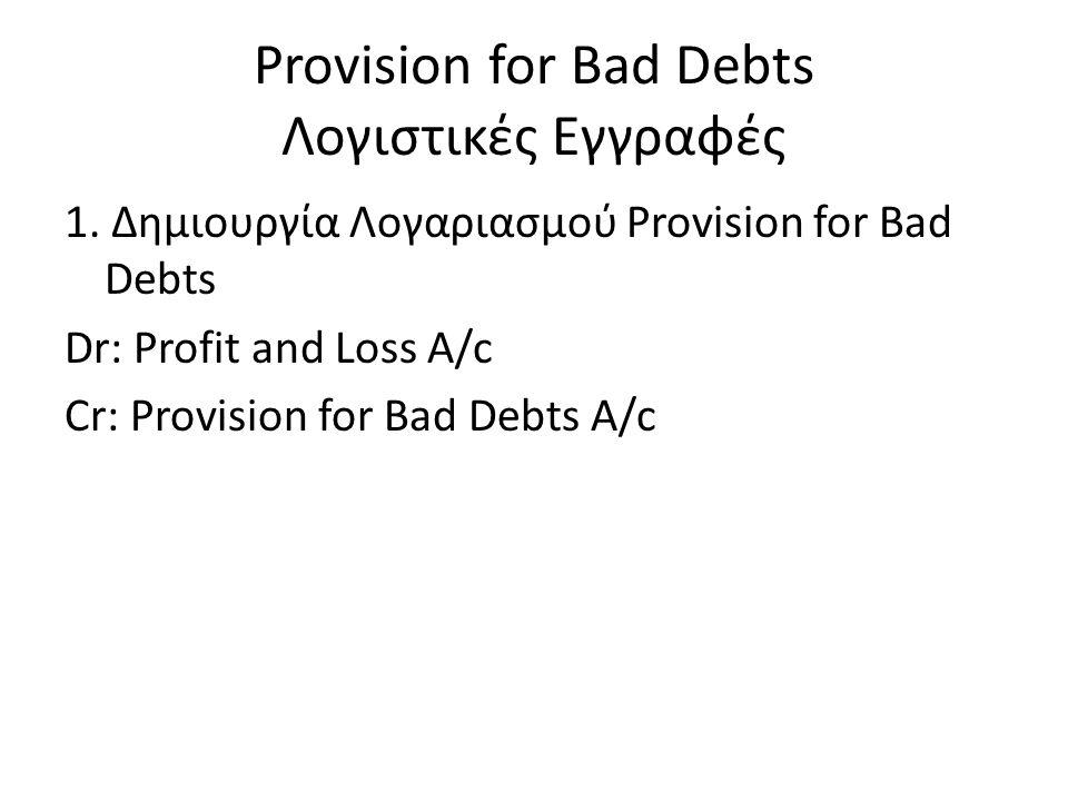 Provision for Bad Debts Λογιστικές Εγγραφές 1. Δημιουργία Λογαριασμού Provision for Bad Debts Dr: Profit and Loss A/c Cr: Provision for Bad Debts A/c