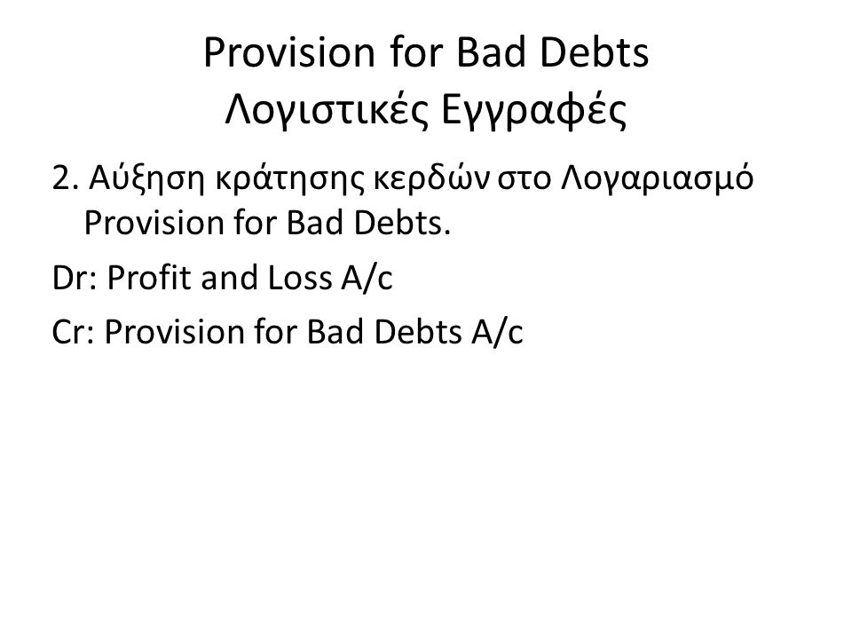 Provision for Bad Debts Λογιστικές Εγγραφές 2. Αύξηση κράτησης κερδών στο Λογαριασμό Provision for Bad Debts. Dr: Profit and Loss A/c Cr: Provision fo