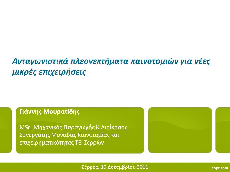 Ανταγωνιστικά πλεονεκτήματα καινοτομιών για νέες μικρές επιχειρήσεις Γιάννης Μουρατίδης MSc, Μηχανικός Παραγωγής & Διοίκησης Συνεργάτης Μονάδας Καινοτ