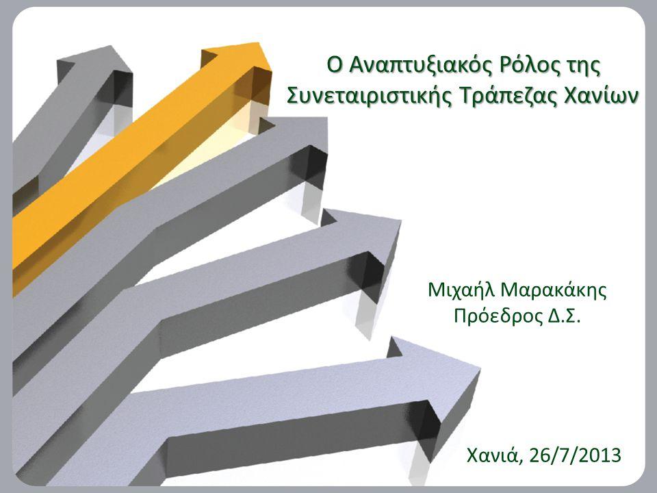 O Αναπτυξιακός Ρόλος της Συνεταιριστικής Τράπεζας Χανίων Μιχαήλ Μαρακάκης Πρόεδρος Δ.Σ.