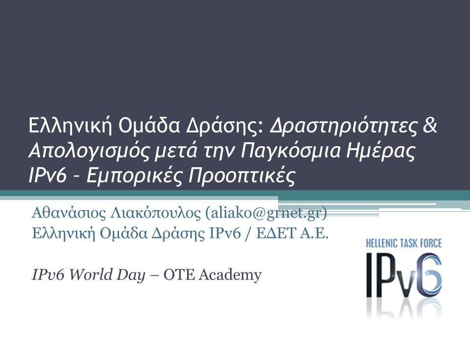 Ελληνική Ομάδα Δράσης: Δραστηριότητες & Απολογισμός μετά την Παγκόσμια Ημέρας IPv6 – Εμπορικές Προοπτικές Αθανάσιος Λιακόπουλος (aliako@grnet.gr) Ελλη