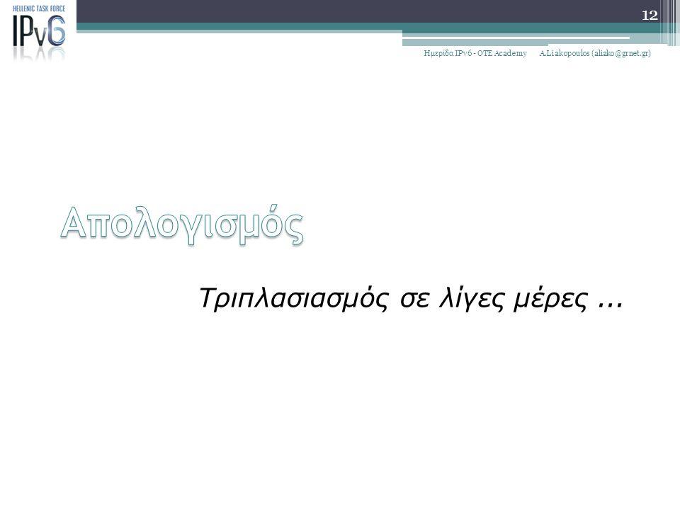 Τριπλασιασμός σε λίγες μέρες... A.Liakopoulos (aliako@grnet.gr)Ημερίδα IPv6 - OTE Academy 12