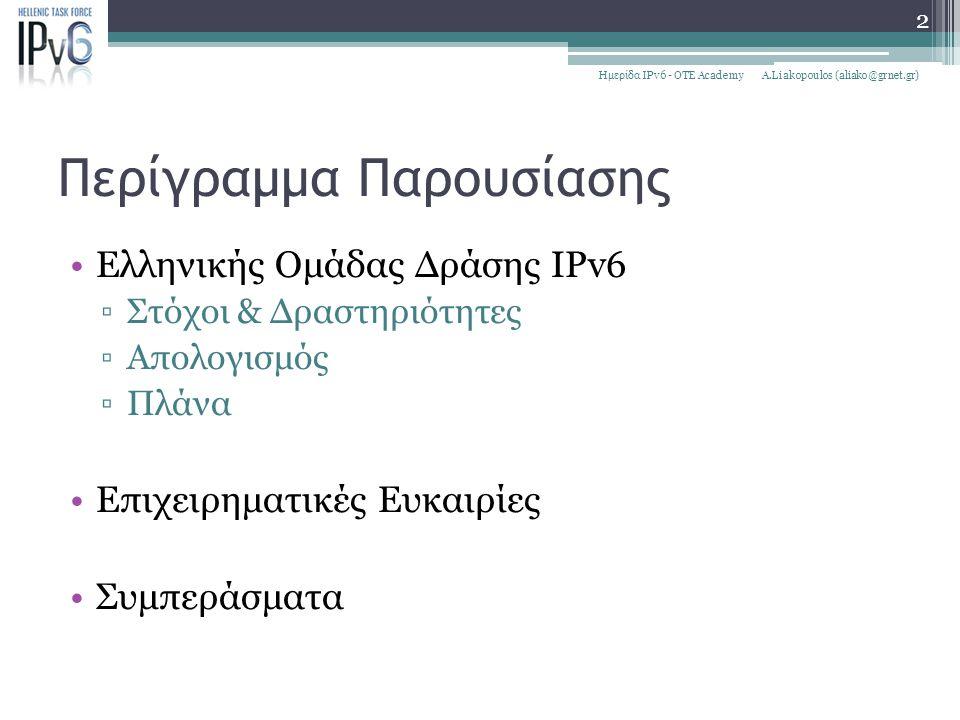 Περίγραμμα Παρουσίασης Ελληνικής Ομάδας Δράσης IPv6 ▫Στόχοι & Δραστηριότητες ▫Απολογισμός ▫Πλάνα Επιχειρηματικές Ευκαιρίες Συμπεράσματα A.Liakopoulos