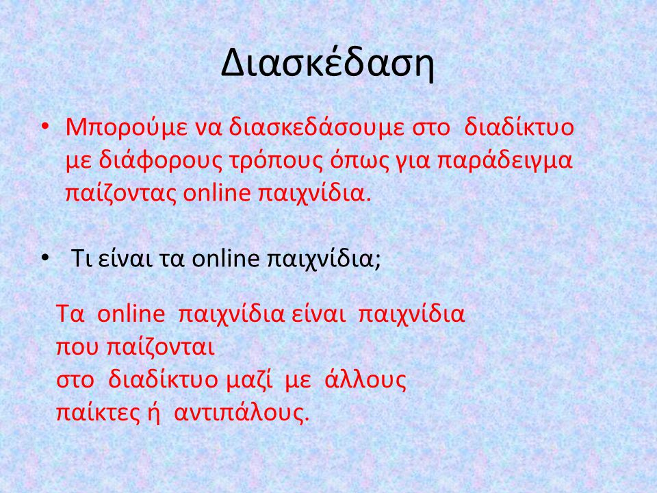 Διασκέδαση Μπορούμε να διασκεδάσουμε στο διαδίκτυο με διάφορους τρόπους όπως για παράδειγμα παίζοντας online παιχνίδια. Τι είναι τα online παιχνίδια;