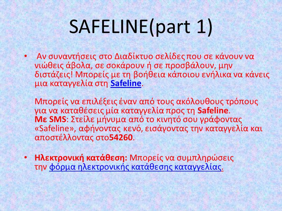 SAFELINE(part 1) Αν συναντήσεις στο Διαδίκτυο σελίδες που σε κάνουν να νιώθεις άβολα, σε σοκάρουν ή σε προσβάλουν, μην διστάζεις! Μπορείς με τη βοήθει