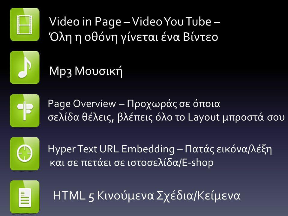 Video in Page – Video You Tube – Όλη η οθόνη γίνεται ένα Βίντεο Mp3 Μουσική Page Overview – Προχωράς σε όποια σελίδα θέλεις, βλέπεις όλο το Layout μπροστά σου Hyper Text URL Embedding – Πατάς εικόνα/λέξη και σε πετάει σε ιστοσελίδα/E-shop HTML 5 Κινούμενα Σχέδια/Κείμενα