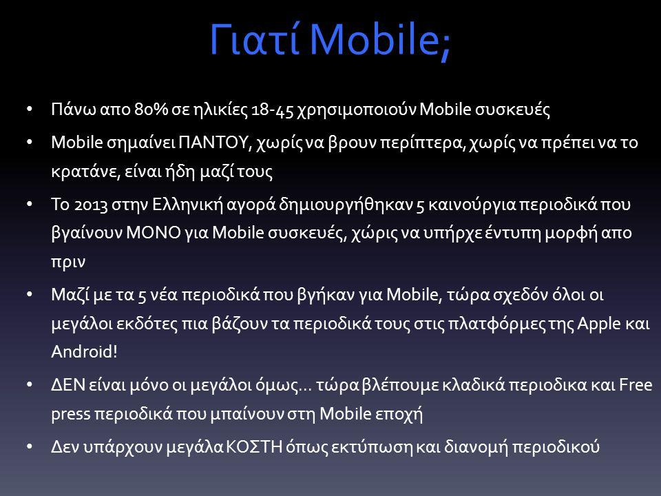 Γιατί Mobile; Πάνω απο 80% σε ηλικίες 18-45 χρησιμοποιούν Mobile συσκευές Mobile σημαίνει ΠΑΝΤΟΥ, χωρίς να βρουν περίπτερα, χωρίς να πρέπει να το κρατάνε, είναι ήδη μαζί τους Το 2013 στην Ελληνική αγορά δημιουργήθηκαν 5 καινούργια περιοδικά που βγαίνουν ΜΟΝΟ για Mobile συσκευές, χώρις να υπήρχε έντυπη μορφή απο πριν Μαζί με τα 5 νέα περιοδικά που βγήκαν για Mobile, τώρα σχεδόν όλοι οι μεγάλοι εκδότες πια βάζουν τα περιοδικά τους στις πλατφόρμες της Apple και Android.