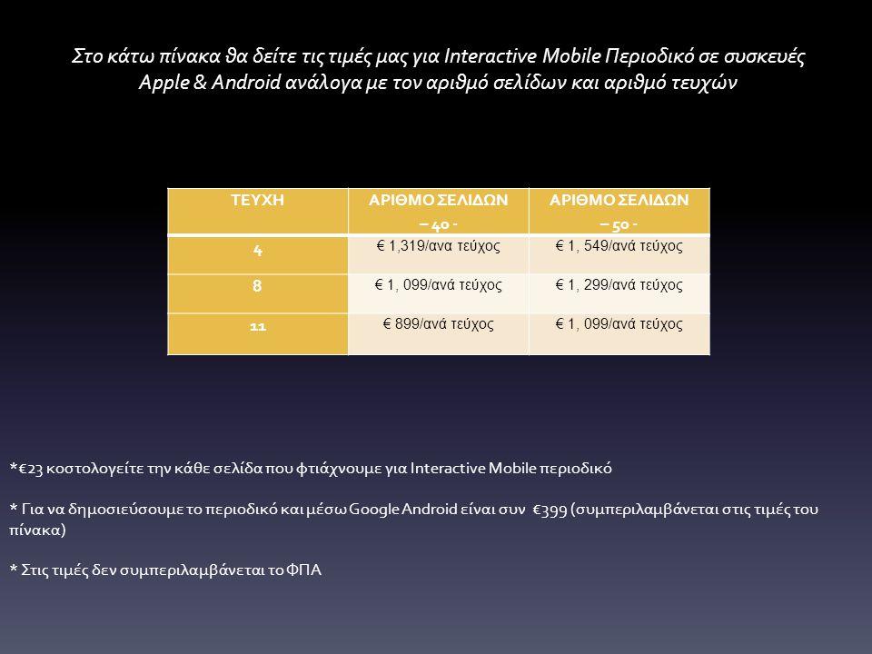 ΤΕΥΧΗ ΑΡΙΘΜΟ ΣΕΛΙΔΩΝ – 40 - ΑΡΙΘΜΟ ΣΕΛΙΔΩΝ – 50 - 4 € 1,319/ανα τεύχος€ 1, 549/ανά τεύχος 8 € 1, 099/ανά τεύχος€ 1, 299/ανά τεύχος 11 € 899/ανά τεύχος€ 1, 099/ανά τεύχος Στο κάτω πίνακα θα δείτε τις τιμές μας για Interactive Mobile Περιοδικό σε συσκευές Apple & Android ανάλογα με τον αριθμό σελίδων και αριθμό τευχών *€23 κοστολογείτε την κάθε σελίδα που φτιάχνουμε για Interactive Mobile περιοδικό * Για να δημοσιεύσουμε το περιοδικό και μέσω Google Android είναι συν €399 (συμπεριλαμβάνεται στις τιμές του πίνακα) * Στις τιμές δεν συμπεριλαμβάνεται το ΦΠΑ
