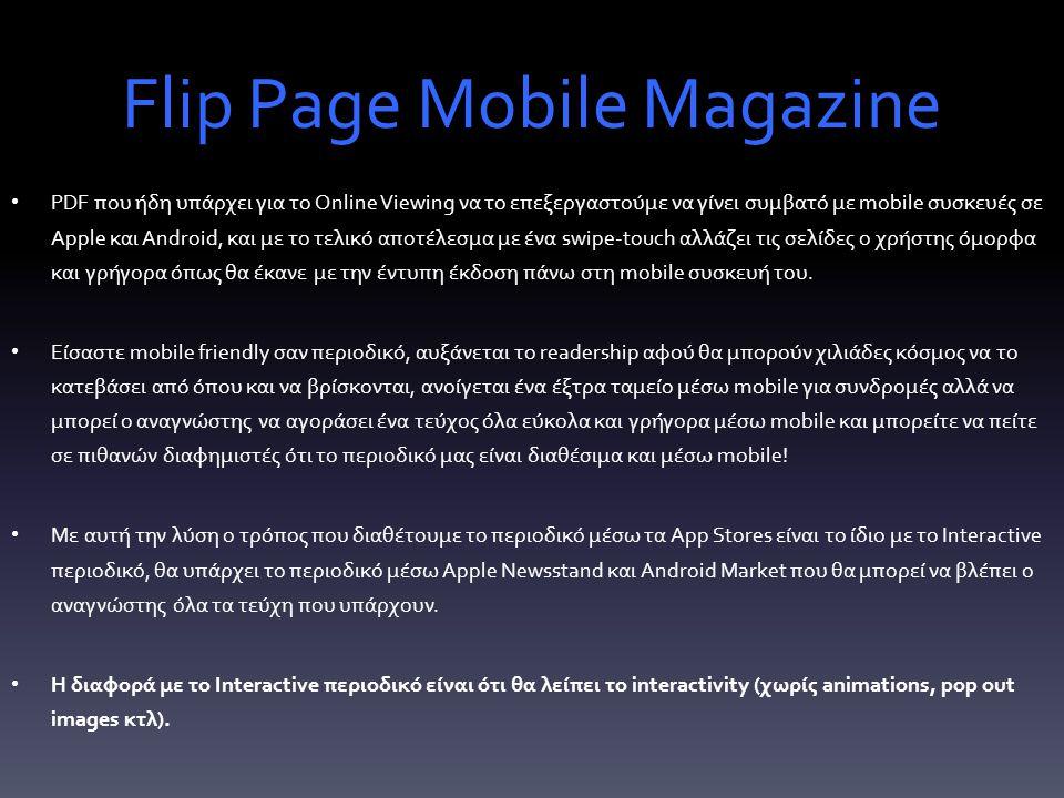 Flip Page Mobile Magazine PDF που ήδη υπάρχει για το Online Viewing να το επεξεργαστούμε να γίνει συμβατό με mobile συσκευές σε Apple και Android, και με το τελικό αποτέλεσμα με ένα swipe-touch αλλάζει τις σελίδες ο χρήστης όμορφα και γρήγορα όπως θα έκανε με την έντυπη έκδοση πάνω στη mobile συσκευή του.